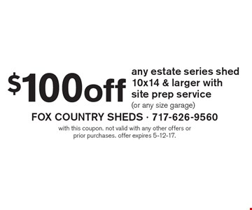 $100 off any estate series shed 10x14 & larger with site prep service (or any size garage). With this coupon. Not valid with any other offers or prior purchases. Offer expires 5-12-17.