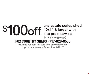 $100 off any estate series shed 10x14 & larger with site prep service (or any size garage). with this coupon. not valid with any other offers or prior purchases. offer expires 9-29-17.