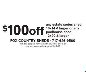 $100 off any estate series shed 10x14 & larger or any poolhouse shed 12x20 & larger. with this coupon. not valid with any other offers or prior purchases. offer expires 5-12-17.