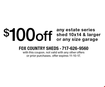 $100 off any estate series shed 10x14 & larger or any size garage. with this coupon. not valid with any other offers or prior purchases. offer expires 11-10-17.