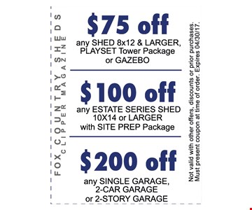 $75 / $100 / $200 OFF$75 off any shed 8X12 and larger $100 off any estate series shed 10x24 or larger$200 off any single garage 2-car garage or 2-story garage