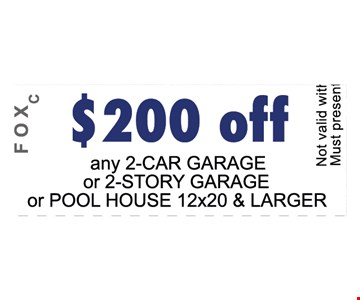 $200 OFF any 2 car garage 0r 2-story garage or pool house 12X20 and larger