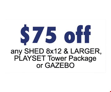 $75 OFF any shed 8X12 & larger, playset tower package or Gazebo