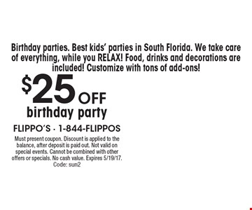 Birthday parties. Best kids' parties in South Florida. We take care of everything, while you relax! Food, drinks and decorations are included! Customize with tons of add-ons! $25 off birthday party. Must present coupon. Discount is applied to the balance, after deposit is paid out. Not valid on special events. Cannot be combined with other offers or specials. No cash value. Expires 5/19/17. Code: sun2
