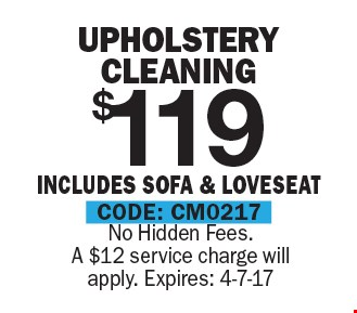 $119 Upholstery Cleaning Includes Sofa & Loveseat. No Hidden Fees. A $12 service charge will apply. Expires: 4-7-17