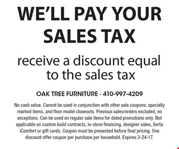 We'll pay your sales tax receive a discount equal to the sales tax. No cash value. Cannot be used in conjunction with other sale coupons, specially marked items, and floor model closeouts. Previous sales/orders excluded, no exceptions. Can be used on regular sale items for dated promotions only. Not applicable on custom build contracts, in-store financing, designer sales, Serta iComfort or gift cards. Coupon must be presented before final pricing. One discount offer coupon per purchase per household. Expires 3-24-17.
