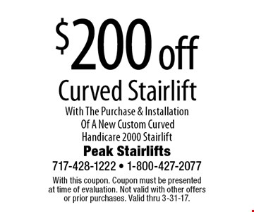 $200 off Curved Stairlift With The Purchase & Installation Of A New Custom Curved Handicare 2000 Stairlift. With this coupon. Coupon must be presentedat time of evaluation. Not valid with other offersor prior purchases. Valid thru 3-31-17.