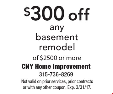 $300 off any basement remodel of $2500 or more. Not valid on prior services, prior contracts or with any other coupon. Exp. 3/31/17.