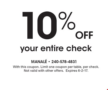 10% Off your entire check. With this coupon. Limit one coupon per table, per check. Not valid with other offers. Expires 6-2-17.
