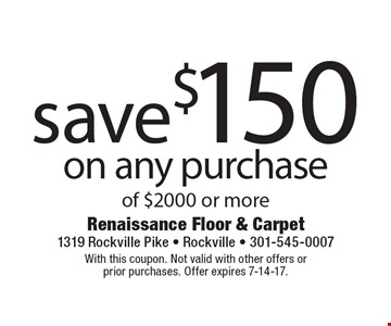 save $150 on any purchase of $2000 or more. With this coupon. Not valid with other offers or prior purchases. Offer expires 7-14-17.