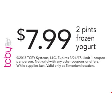 $7.99 2 pints frozen yogurt. 2013 TCBY Systems, LLC. Expires 3/24/17. Limit 1 coupon per person. Not valid with any other coupons or offers. While supplies last. Valid only at Timonium location.