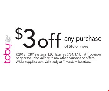 $3 off any purchase of $10 or more. 2013 TCBY Systems, LLC. Expires 3/24/17. Limit 1 coupon per person. Not valid with any other coupons or offers. While supplies last. Valid only at Timonium location.