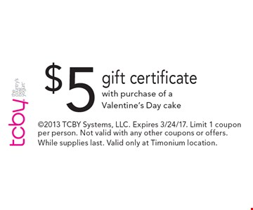 $5 gift certificate with purchase of a Valentine's Day cake. 2013 TCBY Systems, LLC. Expires 3/24/17. Limit 1 coupon per person. Not valid with any other coupons or offers. While supplies last. Valid only at Timonium location.