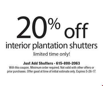 20% off interior plantation shutters. Limited time only! With this coupon. Minimum order required. Not valid with other offers or prior purchases. Offer good at time of initial estimate only. Expires 5-26-17.