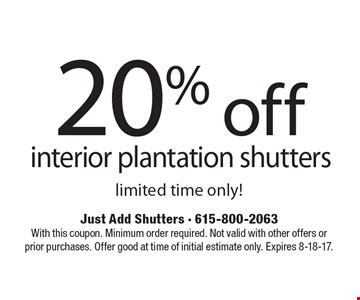 20% off interior plantation shutters limited time only! With this coupon. Minimum order required. Not valid with other offers or prior purchases. Offer good at time of initial estimate only. Expires 8-18-17.