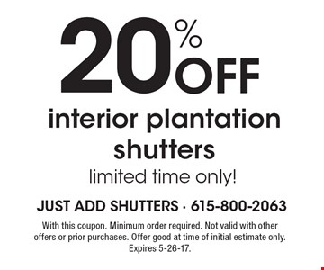 20% Off interior plantation shutters, limited time only! With this coupon. Minimum order required. Not valid with other offers or prior purchases. Offer good at time of initial estimate only. Expires 5-26-17.