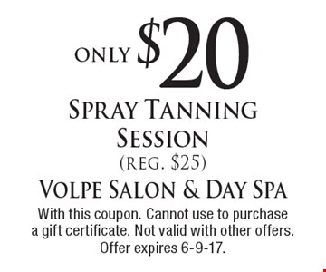 only $20 Spray Tanning Session (reg. $25). With this coupon. Cannot use to purchase a gift certificate. Not valid with other offers. Offer expires 6-9-17.