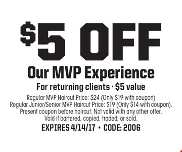 $5 off Our MVP Experience. For returning clients. $5 value. Regular MVP Haircut Price: $24 (Only $19 with coupon) Regular Junior/Senior MVP Haircut Price: $19 (Only $14 with coupon). Present coupon before haircut. Not valid with any other offer. Void if bartered, copied, traded, or sold.Expires 4/14/17-Code: 2006