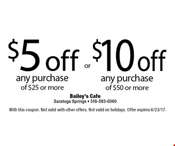 $10 off any purchase of $50 or more. $5 off any purchase of $25 or more. With this coupon. Not valid with other offers. Not valid on holidays. Offer expires 6/23/17.