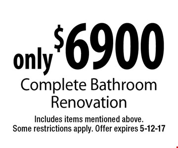 only$6900 Complete BathroomRenovation. Includes items mentioned above.Some restrictions apply. Offer expires 5-12-17
