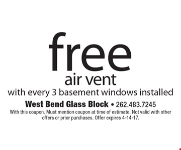 Free air vent with every 3 basement windows installed. With this coupon. Must mention coupon at time of estimate. Not valid with other offers or prior purchases. Offer expires 4-14-17.
