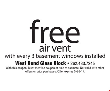 Free air vent with every 3 basement windows installed. With this coupon. Must mention coupon at time of estimate. Not valid with other offers or prior purchases. Offer expires 5-26-17.