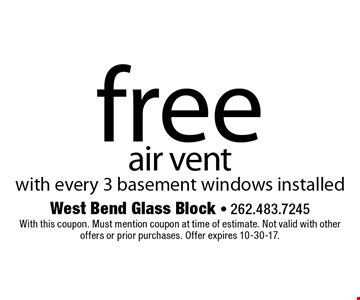 free air vent with every 3 basement windows installed. With this coupon. Must mention coupon at time of estimate. Not valid with other offers or prior purchases. Offer expires 10-30-17.