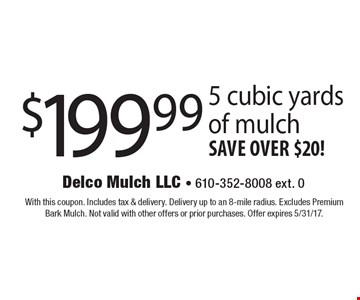 $199.99 5 cubic yards of mulch save over $20! With this coupon. Includes tax & delivery. Delivery up to an 8-mile radius. Excludes Premium Bark Mulch. Not valid with other offers or prior purchases. Offer expires 5/31/17.