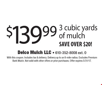 $139.99 3 cubic yards of mulch save over $20! With this coupon. Includes tax & delivery. Delivery up to an 8-mile radius. Excludes Premium Bark Mulch. Not valid with other offers or prior purchases. Offer expires 5/31/17.