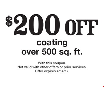 $200 off coating over 500 sq. ft.. With this coupon. Not valid with other offers or prior services. Offer expires 4/14/17.