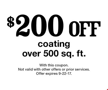 $200 off coating over 500 sq. ft.. With this coupon. Not valid with other offers or prior services. Offer expires 9-22-17.