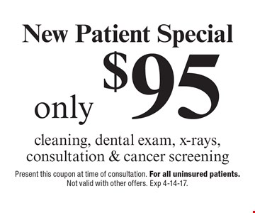 New Patient Special only $95 cleaning, dental exam, x-rays, consultation & cancer screening. Present this coupon at time of consultation. For all uninsured patients. Not valid with other offers. Exp 4-14-17.