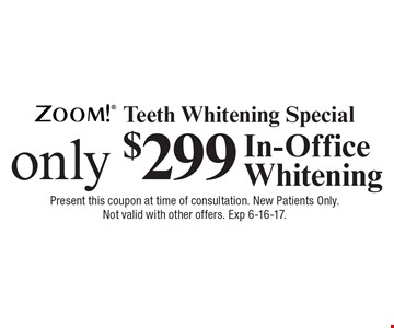 Zoom! Teeth Whitening Special only $299 In-Office Whitening. Present this coupon at time of consultation. New Patients Only. Not valid with other offers. Exp 6-16-17.