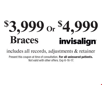 $3,999 Braces OR $4,999 Invisalign, includes all records, adjustments & retainer. Present this coupon at time of consultation. For all uninsured patients. Not valid with other offers. Exp 6-16-17.