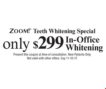 Zoom! Teeth Whitening Special only $299 In-Office Whitening. Present this coupon at time of consultation. New Patients Only. Not valid with other offers. Exp 11-10-17.
