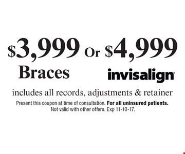 $3,999 Braces OR $4,999 Invisalign includes all records, adjustments & retainer. Present this coupon at time of consultation. For all uninsured patients. Not valid with other offers. Exp 11-10-17.