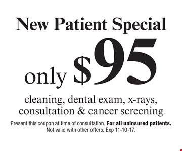 New Patient Special only $95 cleaning, dental exam, x-rays, consultation & cancer screening. Present this coupon at time of consultation. For all uninsured patients. Not valid with other offers. Exp 11-10-17.