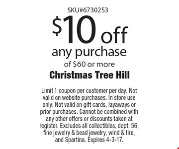 $10 off any purchase of $60 or more. Limit 1 coupon per customer per day. Not valid on website purchases. In store use only. Not valid on gift cards, layaways or prior purchases. Cannot be combined with any other offers or discounts taken at register. Excludes all collectibles, dept. 56, fine jewelry & bead jewelry, wind & fire, and Spartina. Expires 4-7-17.