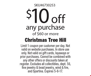 $10 off any purchase of $60 or more. Limit 1 coupon per customer per day. Not valid on website purchases. In store use only. Not valid on gift cards, layaways or prior purchases. Cannot be combined with any other offers or discounts taken at register. Excludes all collectibles, dept. 56, fine jewelry & bead jewelry, wind & fire, and Spartina. Expires 5-8-17.