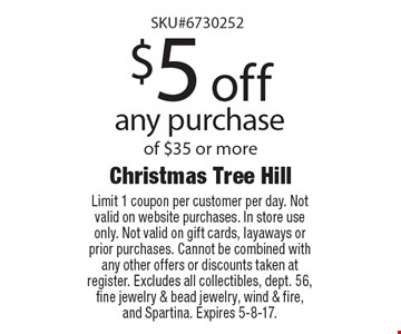$5 off any purchase of $35 or more. Limit 1 coupon per customer per day. Not valid on website purchases. In store use only. Not valid on gift cards, layaways or prior purchases. Cannot be combined with any other offers or discounts taken at register. Excludes all collectibles, dept. 56, fine jewelry & bead jewelry, wind & fire, and Spartina. Expires 5-8-17.