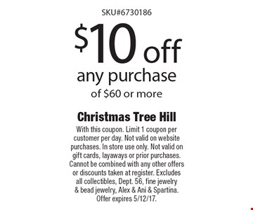 $10 off any purchase of $60 or more. With this coupon. Limit 1 coupon per customer per day. Not valid on website purchases. In store use only. Not valid on gift cards, layaways or prior purchases. Cannot be combined with any other offers or discounts taken at register. Excludes all collectibles, Dept. 56, fine jewelry & bead jewelry, Alex & Ani & Spartina. Offer expires 5/12/17.