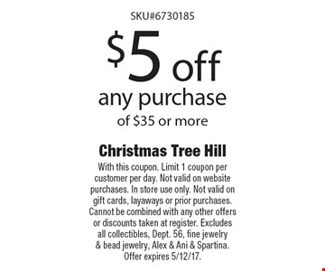 $5 off any purchase of $35 or more. With this coupon. Limit 1 coupon per customer per day. Not valid on website purchases. In store use only. Not valid on gift cards, layaways or prior purchases. Cannot be combined with any other offers or discounts taken at register. Excludes all collectibles, Dept. 56, fine jewelry & bead jewelry, Alex & Ani & Spartina. Offer expires 5/12/17.