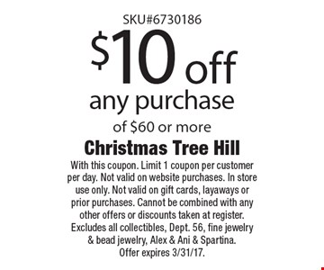 $10 off any purchase of $60 or more. With this coupon. Limit 1 coupon per customer per day. Not valid on website purchases. In store use only. Not valid on gift cards, layaways or prior purchases. Cannot be combined with any other offers or discounts taken at register. Excludes all collectibles, Dept. 56, fine jewelry & bead jewelry, Alex & Ani & Spartina. Offer expires 3/31/17.