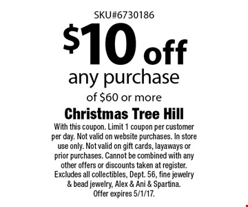 $10 off any purchase of $60 or more. With this coupon. Limit 1 coupon per customer per day. Not valid on website purchases. In store use only. Not valid on gift cards, layaways or prior purchases. Cannot be combined with any other offers or discounts taken at register. Excludes all collectibles, Dept. 56, fine jewelry & bead jewelry, Alex & Ani & Spartina. Offer expires 5/1/17.