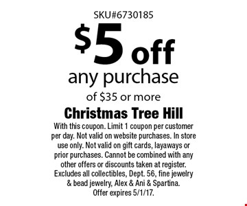 $5 off any purchase of $35 or more. With this coupon. Limit 1 coupon per customer per day. Not valid on website purchases. In store use only. Not valid on gift cards, layaways or prior purchases. Cannot be combined with any other offers or discounts taken at register. Excludes all collectibles, Dept. 56, fine jewelry & bead jewelry, Alex & Ani & Spartina. Offer expires 5/1/17.
