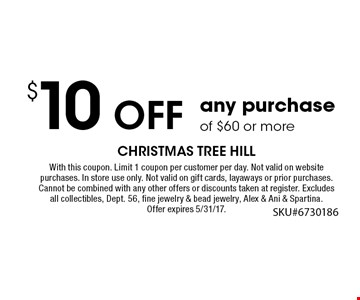 $10 Off any purchase of $60 or more. With this coupon. Limit 1 coupon per customer per day. Not valid on website purchases. In store use only. Not valid on gift cards, layaways or prior purchases. Cannot be combined with any other offers or discounts taken at register. Excludes all collectibles, Dept. 56, fine jewelry & bead jewelry, Alex & Ani & Spartina. Offer expires 6/16/17.