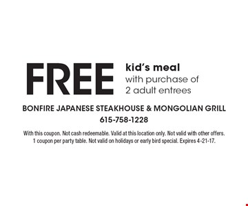 FREE kid's meal with purchase of 2 adult entrees. With this coupon. Not cash redeemable. Valid at this location only. Not valid with other offers. 1 coupon per party table. Not valid on holidays or early bird special. Expires 4-21-17.