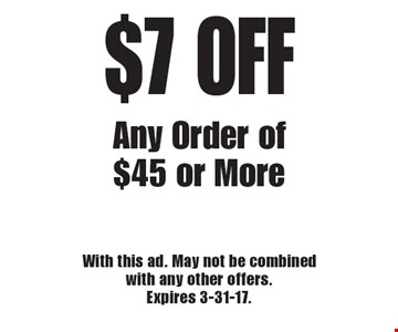 $7 OFF Any Order of $45 or More. With this ad. May not be combined with any other offers. Expires 3-31-17.