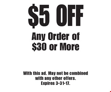 $5 OFF Any Order of $30 or More. With this ad. May not be combined with any other offers. Expires 3-31-17.