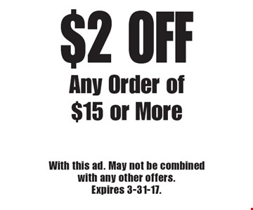 $2 OFF Any Order of $15 or More. With this ad. May not be combined with any other offers. Expires 3-31-17.